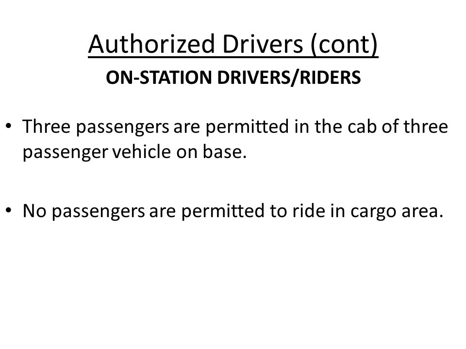 Authorized Drivers (cont) Three passengers are permitted in the cab of three passenger vehicle on base.