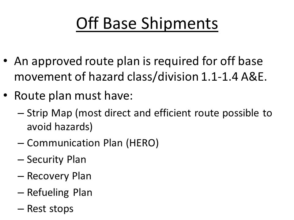 Off Base Shipments An approved route plan is required for off base movement of hazard class/division 1.1-1.4 A&E. Route plan must have: – Strip Map (m