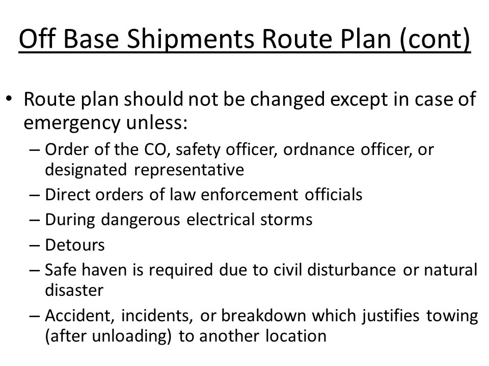 Off Base Shipments Route Plan (cont) Route plan should not be changed except in case of emergency unless: – Order of the CO, safety officer, ordnance officer, or designated representative – Direct orders of law enforcement officials – During dangerous electrical storms – Detours – Safe haven is required due to civil disturbance or natural disaster – Accident, incidents, or breakdown which justifies towing (after unloading) to another location