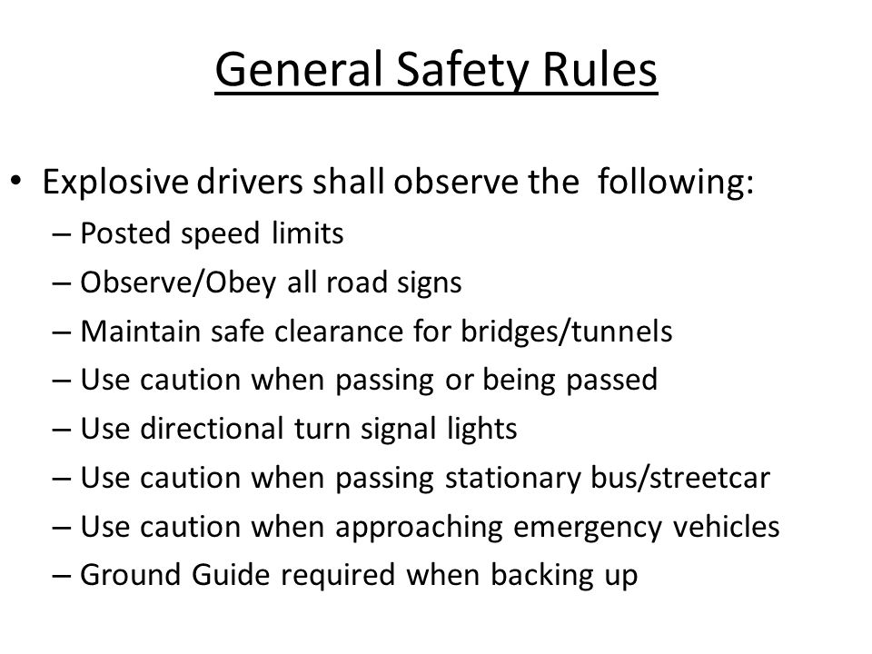 General Safety Rules Explosive drivers shall observe the following: – Posted speed limits – Observe/Obey all road signs – Maintain safe clearance for