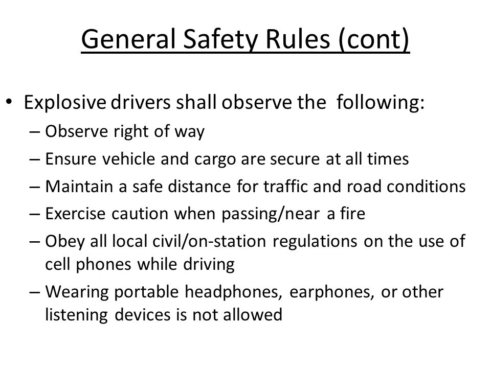 General Safety Rules (cont) Explosive drivers shall observe the following: – Observe right of way – Ensure vehicle and cargo are secure at all times –