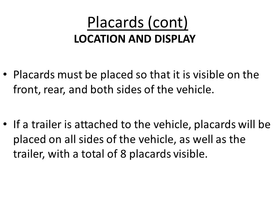 Placards (cont) Placards must be placed so that it is visible on the front, rear, and both sides of the vehicle. If a trailer is attached to the vehic