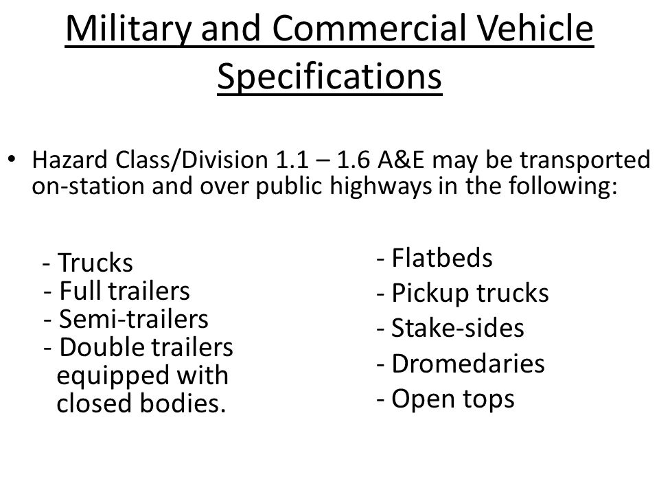 Military and Commercial Vehicle Specifications Hazard Class/Division 1.1 – 1.6 A&E may be transported on-station and over public highways in the following: - Trucks - Full trailers - Semi-trailers - Double trailers equipped with closed bodies.