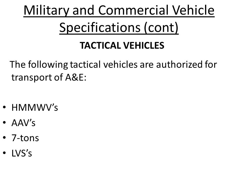 Military and Commercial Vehicle Specifications (cont) The following tactical vehicles are authorized for transport of A&E: HMMWV's AAV's 7-tons LVS's