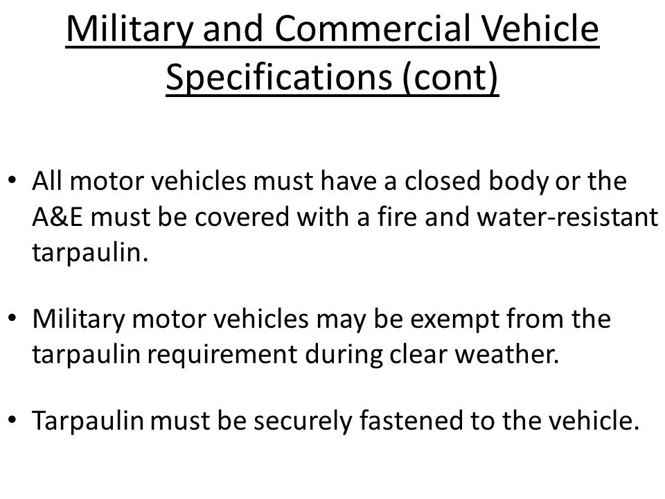 Military and Commercial Vehicle Specifications (cont) All motor vehicles must have a closed body or the A&E must be covered with a fire and water-resistant tarpaulin.