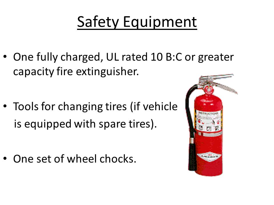 Safety Equipment One fully charged, UL rated 10 B:C or greater capacity fire extinguisher. Tools for changing tires (if vehicle is equipped with spare