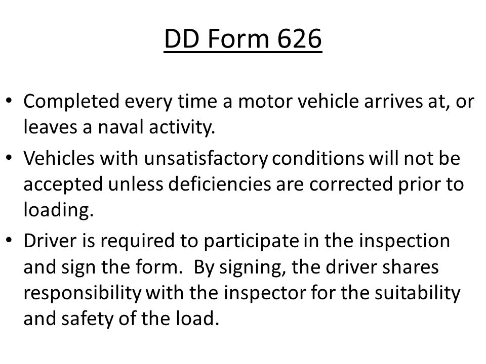 DD Form 626 Completed every time a motor vehicle arrives at, or leaves a naval activity. Vehicles with unsatisfactory conditions will not be accepted