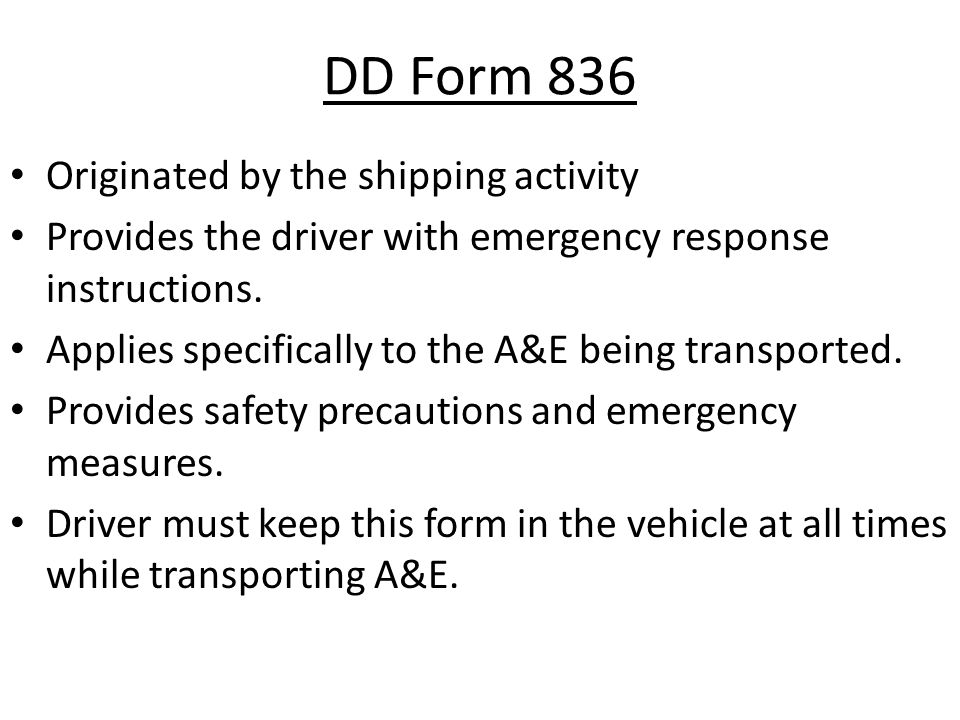 DD Form 836 Originated by the shipping activity Provides the driver with emergency response instructions. Applies specifically to the A&E being transp