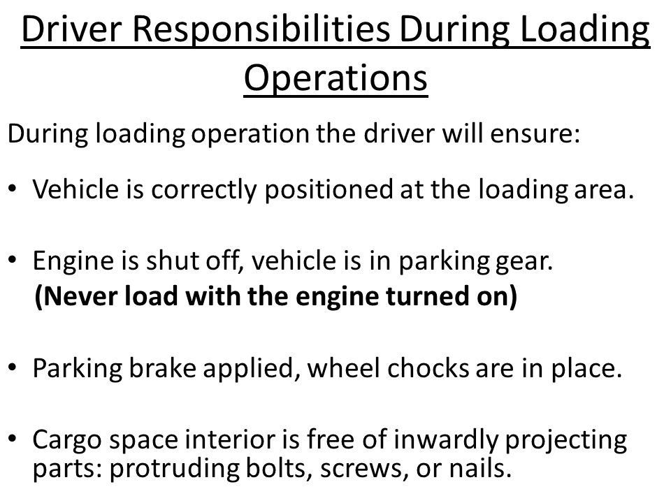 Driver Responsibilities During Loading Operations During loading operation the driver will ensure: Vehicle is correctly positioned at the loading area