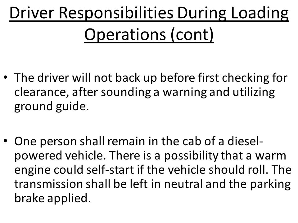 Driver Responsibilities During Loading Operations (cont) The driver will not back up before first checking for clearance, after sounding a warning and utilizing ground guide.