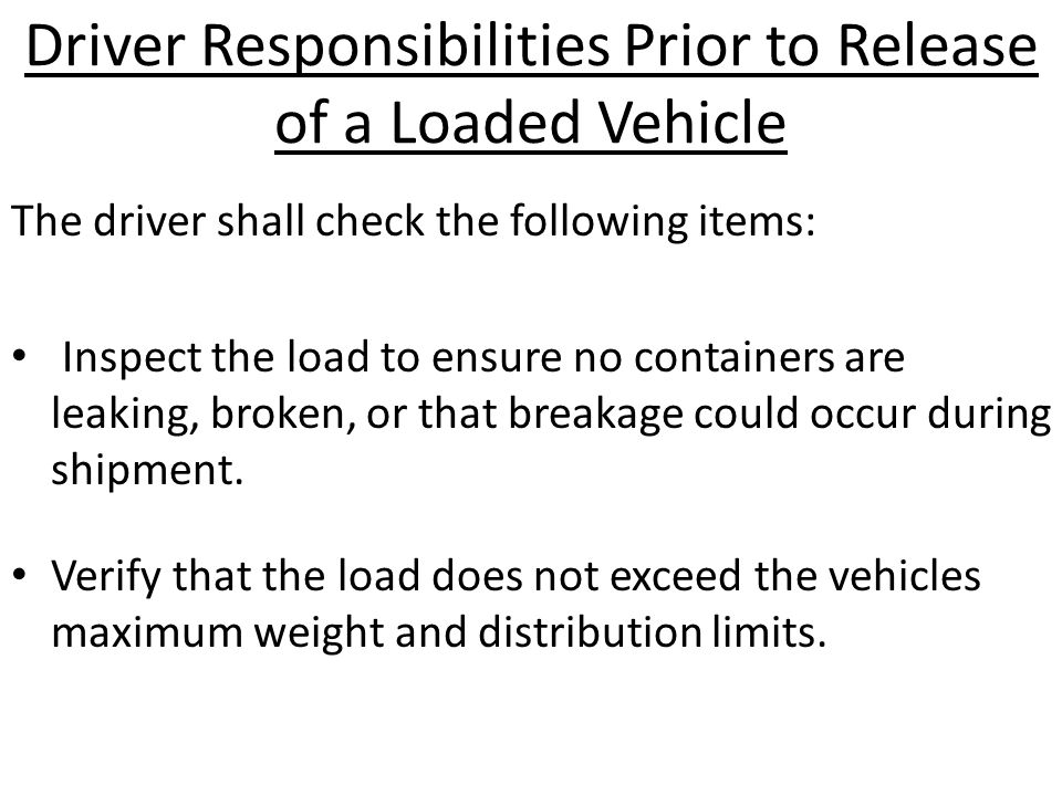 Driver Responsibilities Prior to Release of a Loaded Vehicle The driver shall check the following items: Inspect the load to ensure no containers are leaking, broken, or that breakage could occur during shipment.