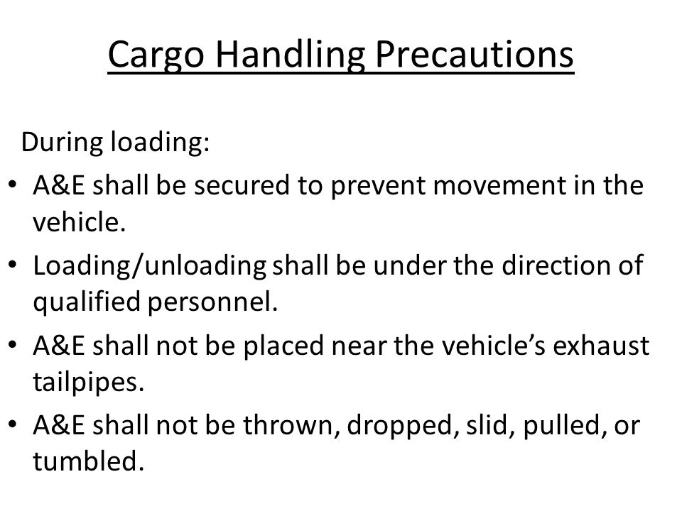 Cargo Handling Precautions During loading: A&E shall be secured to prevent movement in the vehicle. Loading/unloading shall be under the direction of