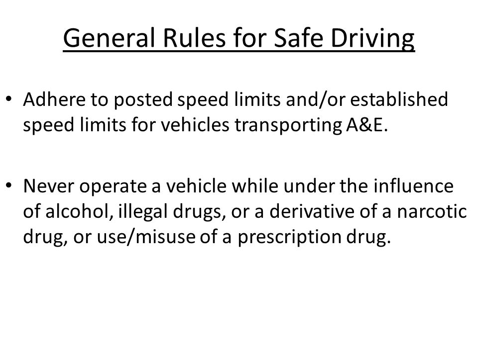 General Rules for Safe Driving Adhere to posted speed limits and/or established speed limits for vehicles transporting A&E. Never operate a vehicle wh