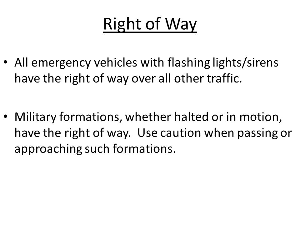 Right of Way All emergency vehicles with flashing lights/sirens have the right of way over all other traffic. Military formations, whether halted or i