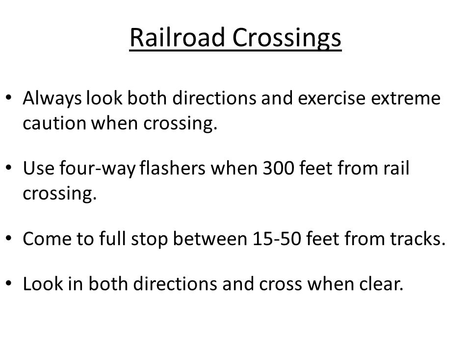 Railroad Crossings Always look both directions and exercise extreme caution when crossing. Use four-way flashers when 300 feet from rail crossing. Com