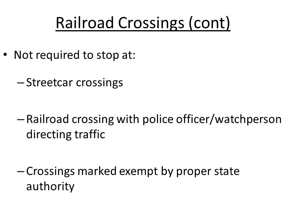 Railroad Crossings (cont) Not required to stop at: – Streetcar crossings – Railroad crossing with police officer/watchperson directing traffic – Cross