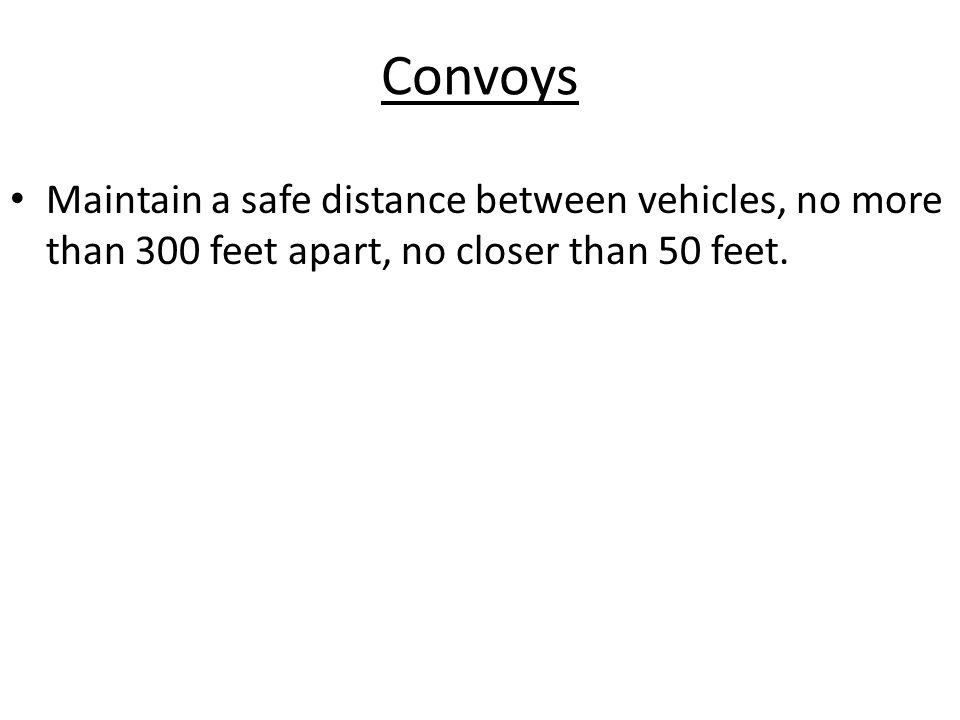 Convoys Maintain a safe distance between vehicles, no more than 300 feet apart, no closer than 50 feet.