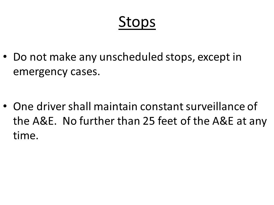 Stops Do not make any unscheduled stops, except in emergency cases. One driver shall maintain constant surveillance of the A&E. No further than 25 fee