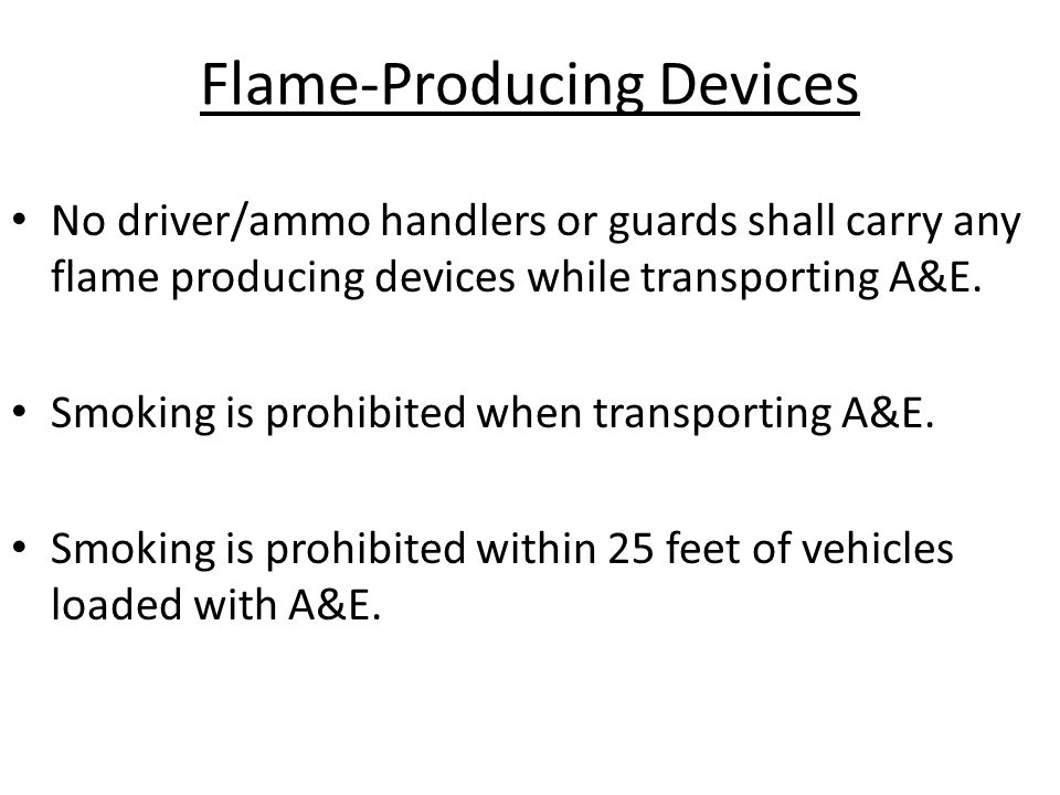 Flame-Producing Devices No driver/ammo handlers or guards shall carry any flame producing devices while transporting A&E. Smoking is prohibited when t