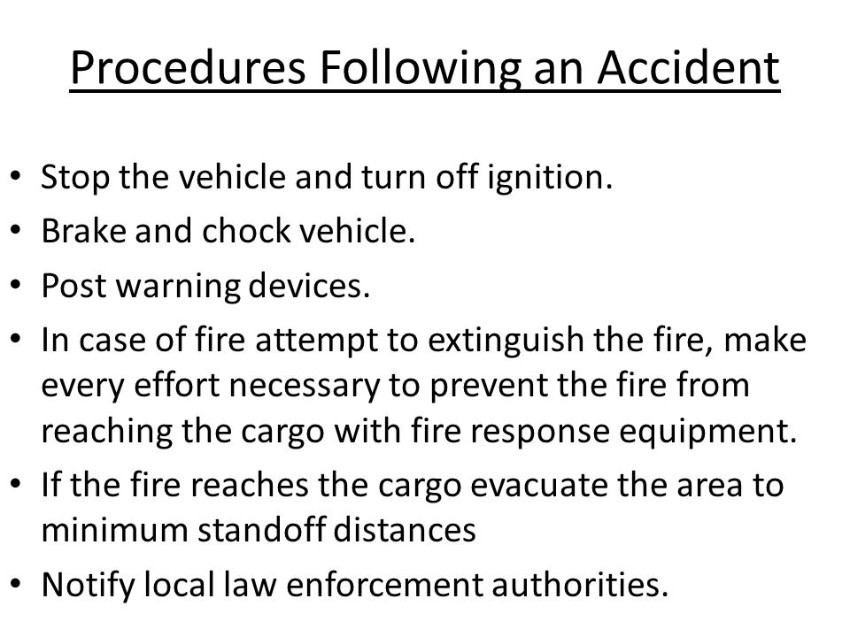 Procedures Following an Accident Stop the vehicle and turn off ignition. Brake and chock vehicle. Post warning devices. In case of fire attempt to ext