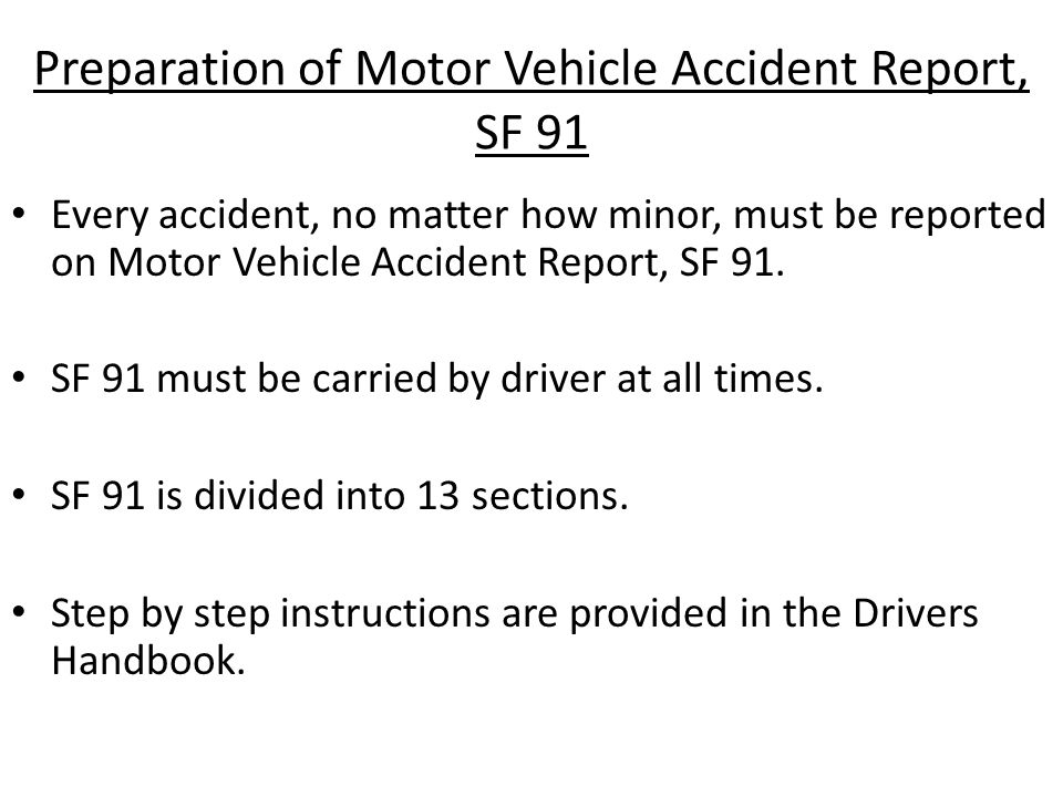 Preparation of Motor Vehicle Accident Report, SF 91 Every accident, no matter how minor, must be reported on Motor Vehicle Accident Report, SF 91.