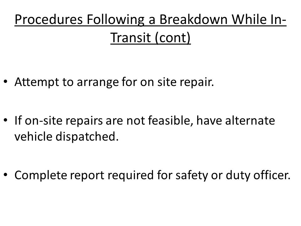 Procedures Following a Breakdown While In- Transit (cont) Attempt to arrange for on site repair. If on-site repairs are not feasible, have alternate v
