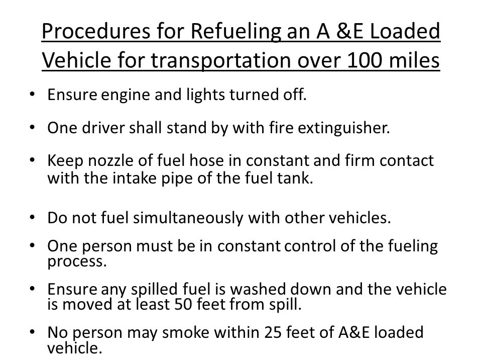 Procedures for Refueling an A &E Loaded Vehicle for transportation over 100 miles Ensure engine and lights turned off.
