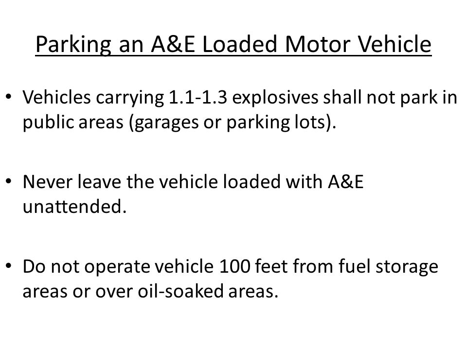 Parking an A&E Loaded Motor Vehicle Vehicles carrying 1.1-1.3 explosives shall not park in public areas (garages or parking lots).