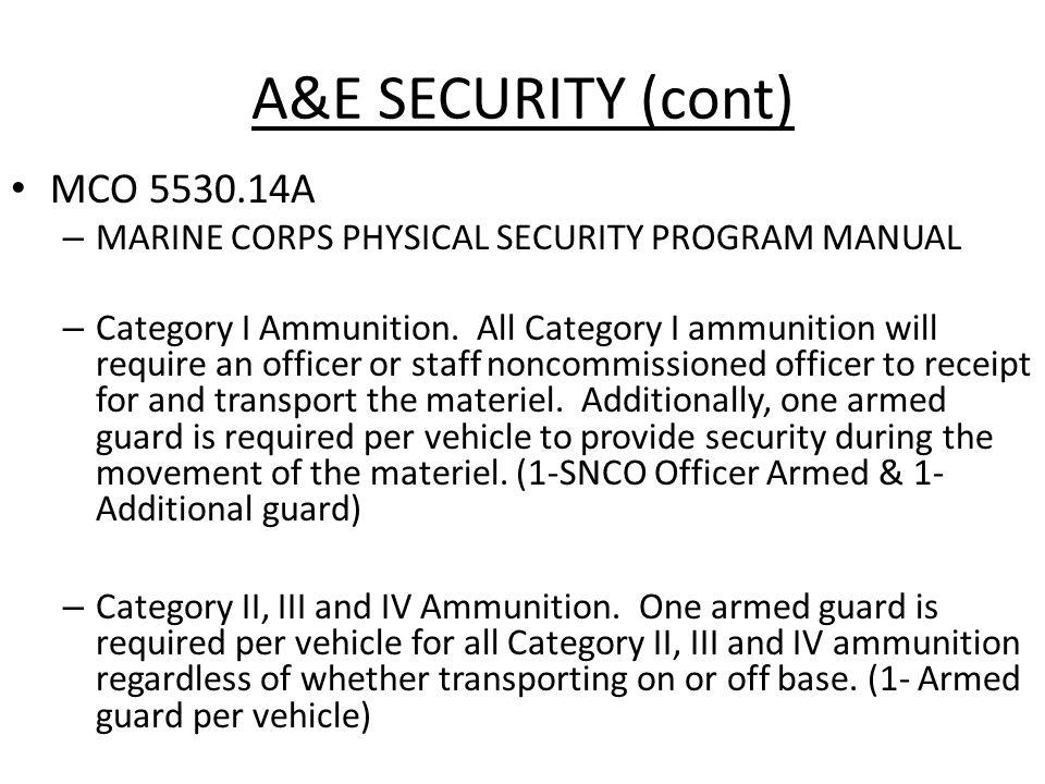A&E SECURITY (cont) MCO 5530.14A – MARINE CORPS PHYSICAL SECURITY PROGRAM MANUAL – Category I Ammunition. All Category I ammunition will require an of