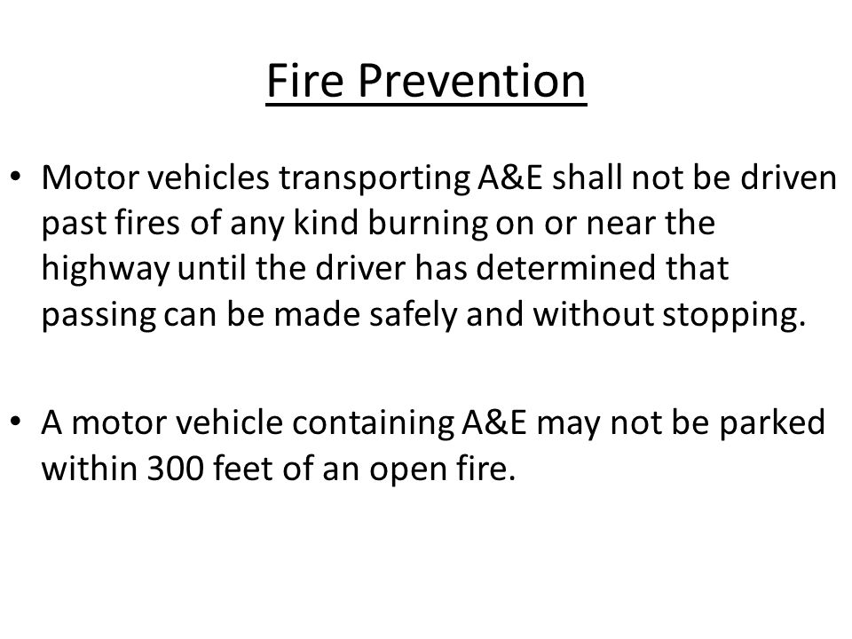 Fire Prevention Motor vehicles transporting A&E shall not be driven past fires of any kind burning on or near the highway until the driver has determined that passing can be made safely and without stopping.