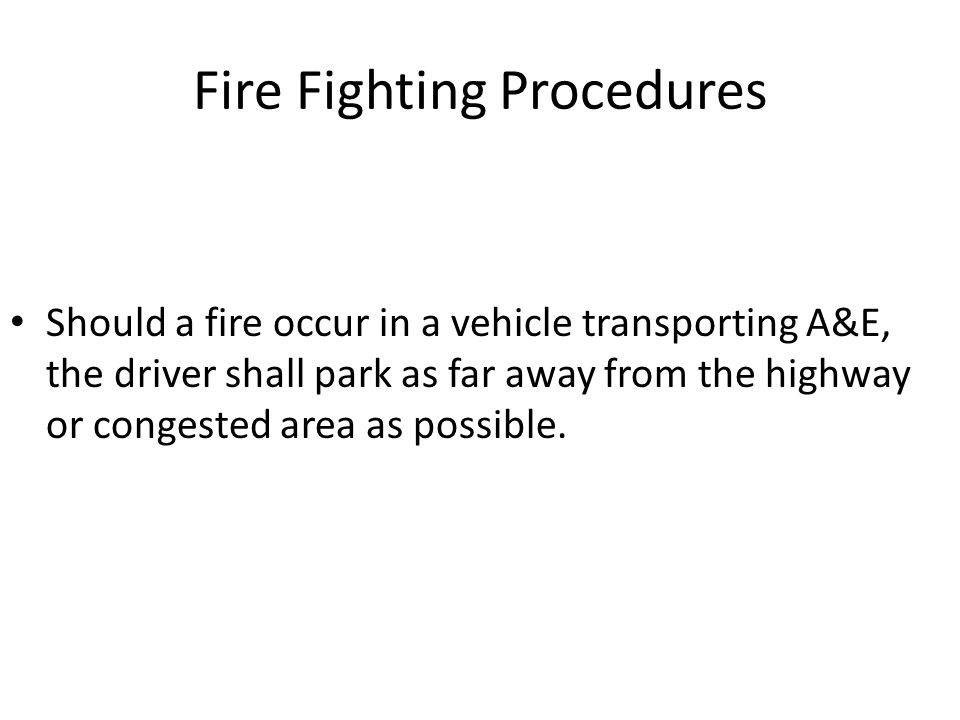 Fire Fighting Procedures Should a fire occur in a vehicle transporting A&E, the driver shall park as far away from the highway or congested area as po