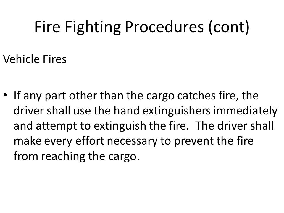 Fire Fighting Procedures (cont) Vehicle Fires If any part other than the cargo catches fire, the driver shall use the hand extinguishers immediately and attempt to extinguish the fire.