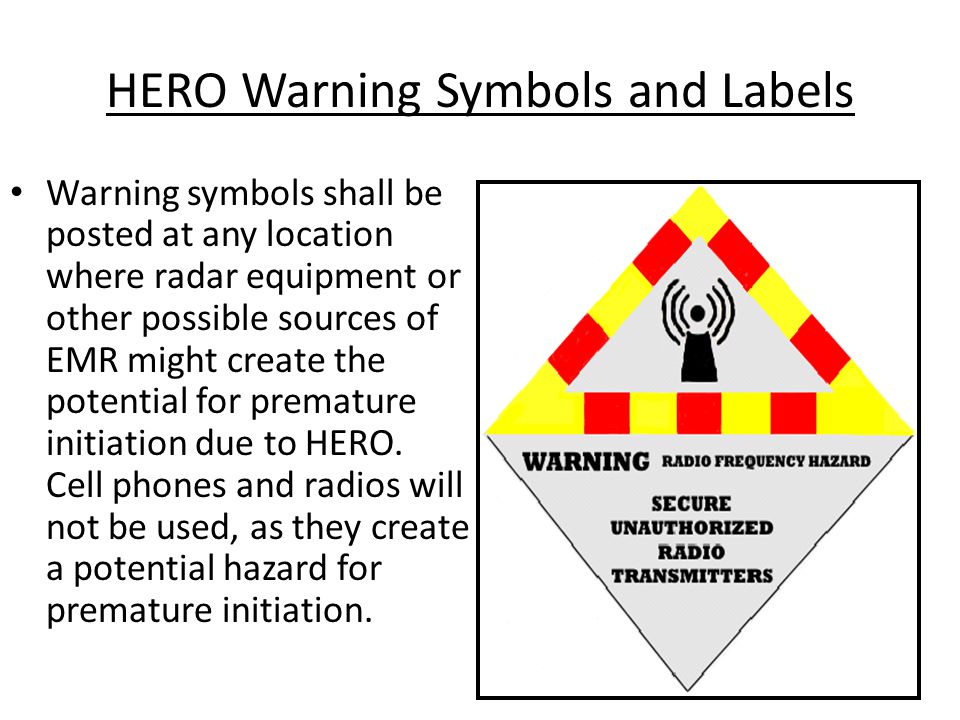 HERO Warning Symbols and Labels Warning symbols shall be posted at any location where radar equipment or other possible sources of EMR might create the potential for premature initiation due to HERO.