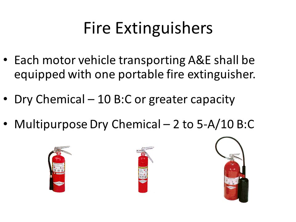 Fire Extinguishers Each motor vehicle transporting A&E shall be equipped with one portable fire extinguisher. Dry Chemical – 10 B:C or greater capacit