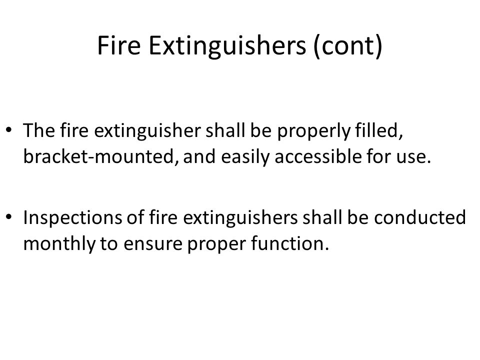 Fire Extinguishers (cont) The fire extinguisher shall be properly filled, bracket-mounted, and easily accessible for use. Inspections of fire extingui