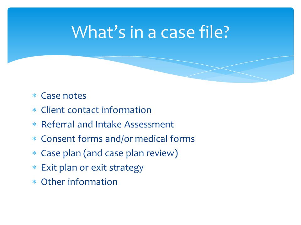  Case notes  Client contact information  Referral and Intake Assessment  Consent forms and/or medical forms  Case plan (and case plan review)  Exit plan or exit strategy  Other information What's in a case file