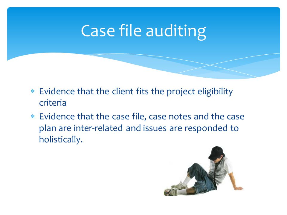  Evidence that the client fits the project eligibility criteria  Evidence that the case file, case notes and the case plan are inter-related and issues are responded to holistically.