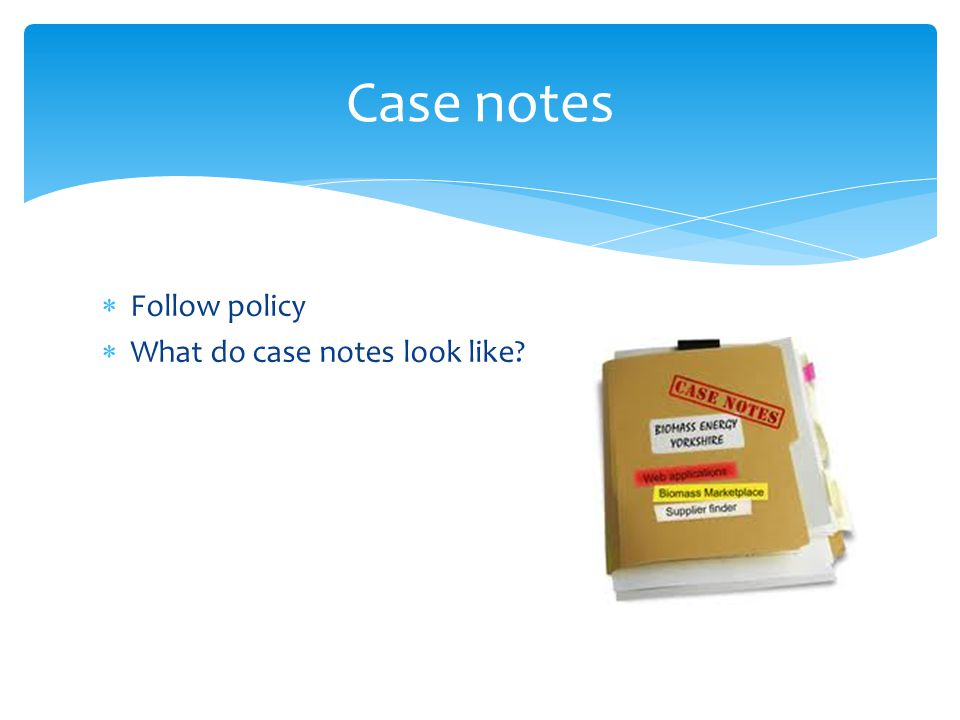  Follow policy  What do case notes look like Case notes