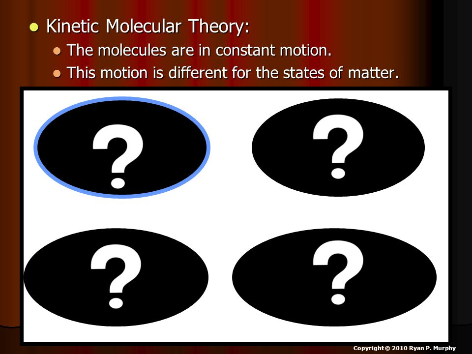 Kinetic Molecular Theory: Kinetic Molecular Theory: The molecules are in constant motion.