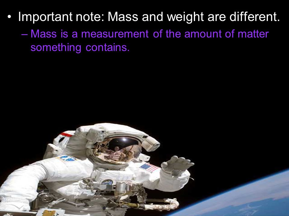 Important note: Mass and weight are different.