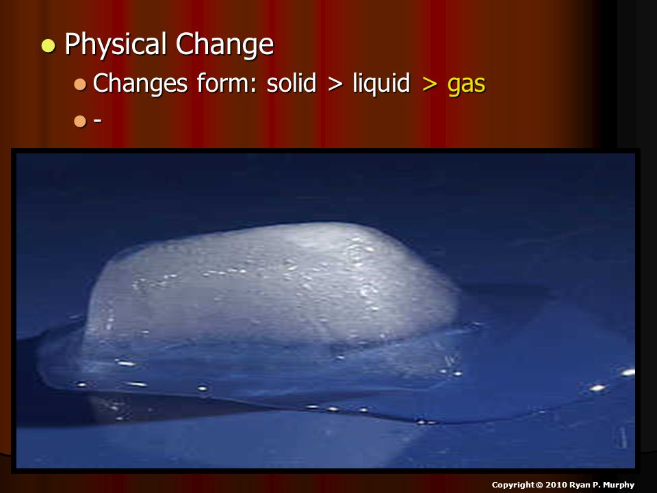 Physical Change Physical Change Changes form: solid > liquid > gas Changes form: solid > liquid > gas - Copyright © 2010 Ryan P.