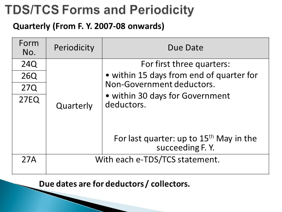 Form No. PeriodicityDue Date 24Q Quarterly For first three quarters: within 15 days from end of quarter for Non-Government deductors. within 30 days f