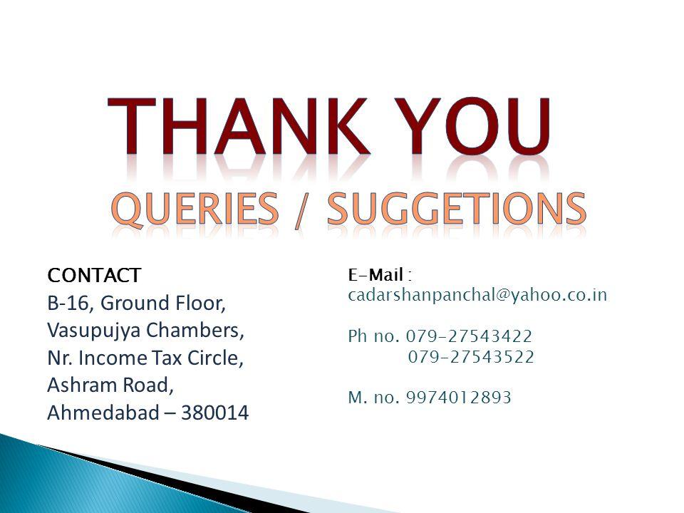 CONTACT B-16, Ground Floor, Vasupujya Chambers, Nr. Income Tax Circle, Ashram Road, Ahmedabad – 380014 E-Mail : cadarshanpanchal@yahoo.co.in Ph no. 07
