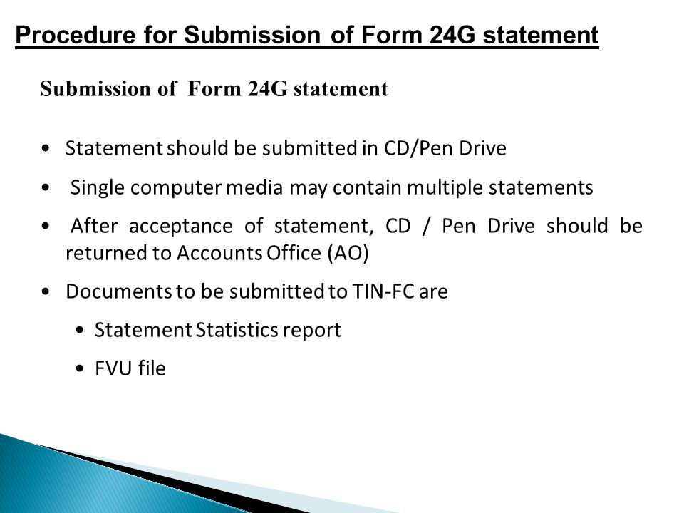 Submission of Form 24G statement Statement should be submitted in CD/Pen Drive Single computer media may contain multiple statements After acceptance of statement, CD / Pen Drive should be returned to Accounts Office (AO) Documents to be submitted to TIN-FC are Statement Statistics report FVU file Procedure for Submission of Form 24G statement
