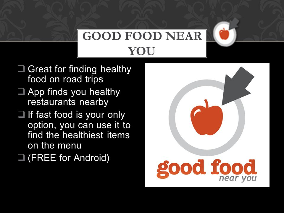  Great for finding healthy food on road trips  App finds you healthy restaurants nearby  If fast food is your only option, you can use it to find the healthiest items on the menu  (FREE for Android) GOOD FOOD NEAR YOU