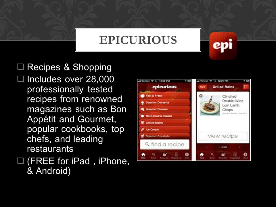  Recipes & Shopping  Includes over 28,000 professionally tested recipes from renowned magazines such as Bon Appétit and Gourmet, popular cookbooks, top chefs, and leading restaurants  (FREE for iPad, iPhone, & Android) EPICURIOUS