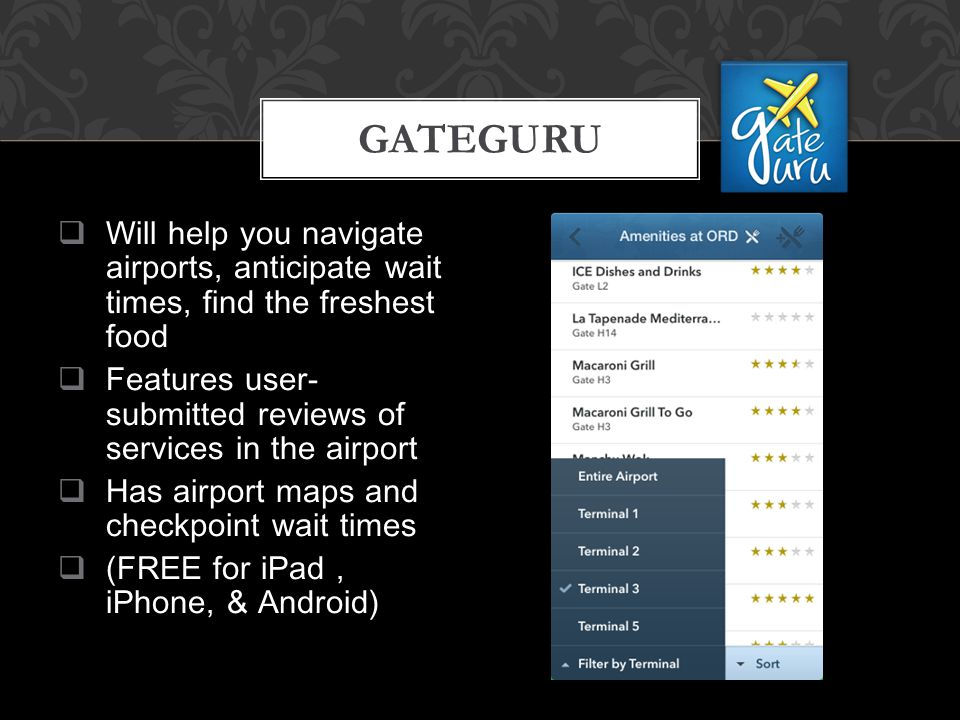  Will help you navigate airports, anticipate wait times, find the freshest food  Features user- submitted reviews of services in the airport  Has airport maps and checkpoint wait times  (FREE for iPad, iPhone, & Android) GATEGURU