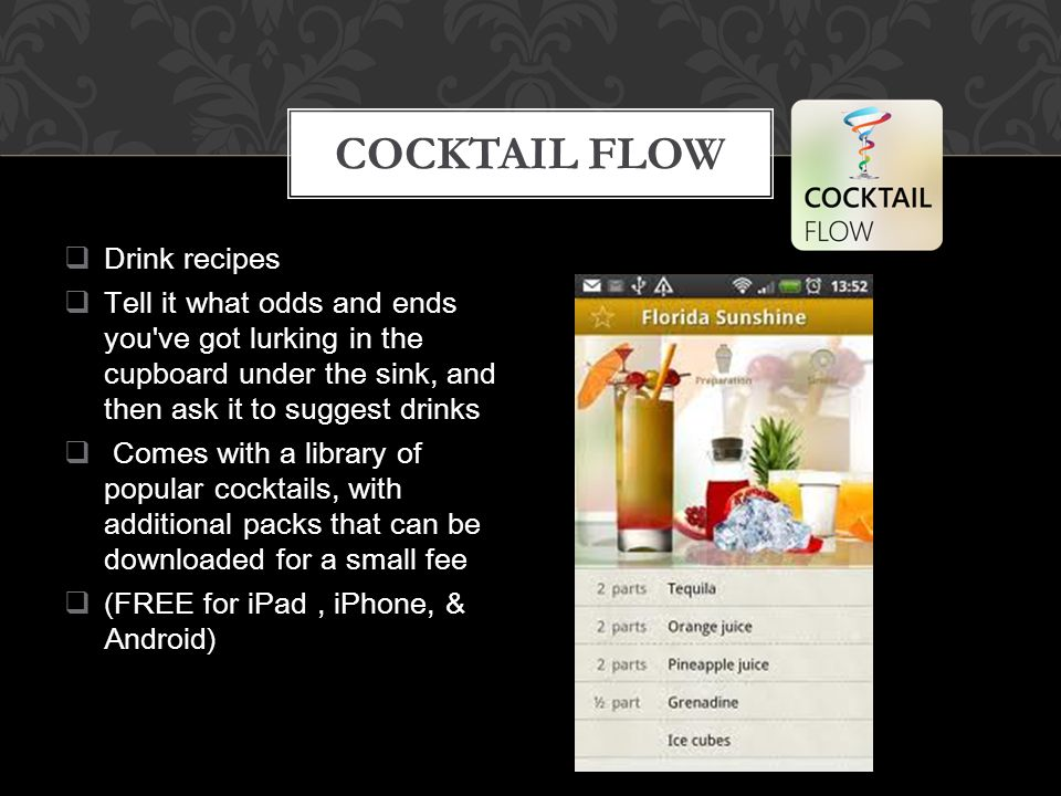  Drink recipes  Tell it what odds and ends you ve got lurking in the cupboard under the sink, and then ask it to suggest drinks  Comes with a library of popular cocktails, with additional packs that can be downloaded for a small fee  (FREE for iPad, iPhone, & Android) COCKTAIL FLOW