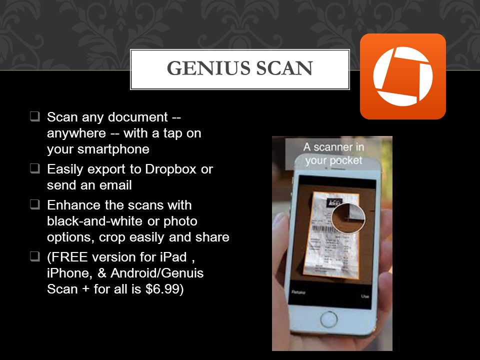  Scan any document -- anywhere -- with a tap on your smartphone  Easily export to Dropbox or send an email  Enhance the scans with black-and-white or photo options, crop easily and share  (FREE version for iPad, iPhone, & Android/Genuis Scan + for all is $6.99) GENIUS SCAN