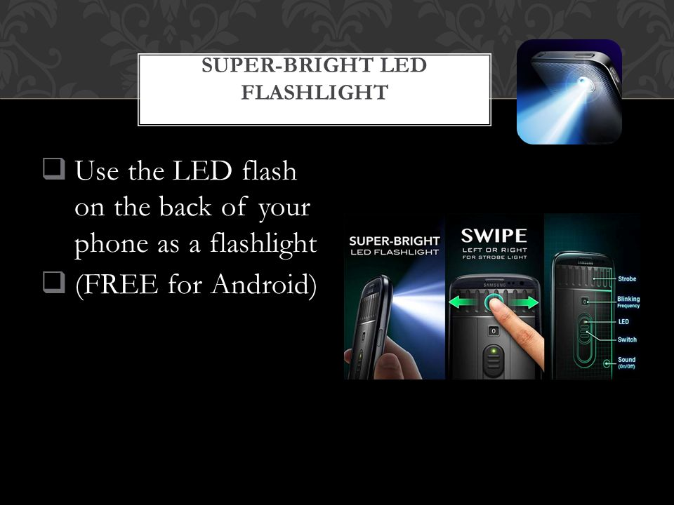  Use the LED flash on the back of your phone as a flashlight  (FREE for Android) SUPER-BRIGHT LED FLASHLIGHT